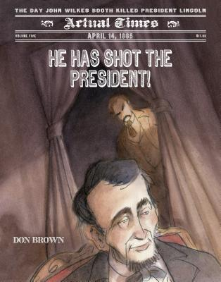 He Has Shot the President!: April 14, 1865: The Day John Wilkes Booth Killed President Lincoln - Brown, Don