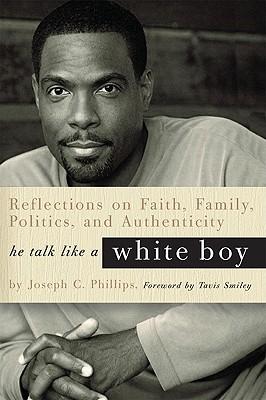 He Talk Like a White Boy: Reflections on Faith, Family, Politics, and Authenticity - Phillips, Joseph C