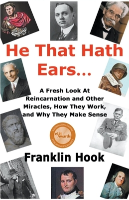 He That Hath Ears: A Fresh Look At Reincarnation and Other Miracles, How They Work and Why They make Sense - Hook, Franklin, and Welpton, MD Doug (Commentaries by), and Weiss, MD Brian (Commentaries by)