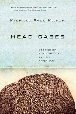 Head Cases: Stories of Brain Injury and Its Aftermath - Mason, Michael Paul