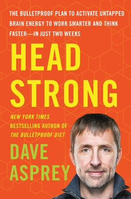 Head Strong: The Bulletproof Plan to Activate Untapped Brain Energy to Work Smarter and Think Faster-In Just Two Weeks - Asprey, Dave