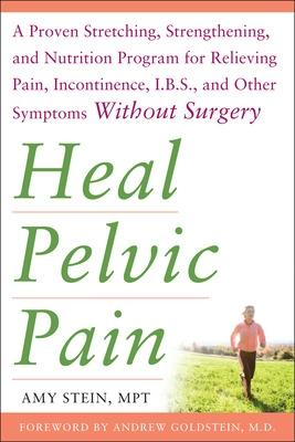 Heal Pelvic Pain: The Proven Stretching, Strengthening, and Nutrition Program for Relieving Pain, Incontinence,& I.B.S, and Other Symptoms Without Surgery - Stein, Amy