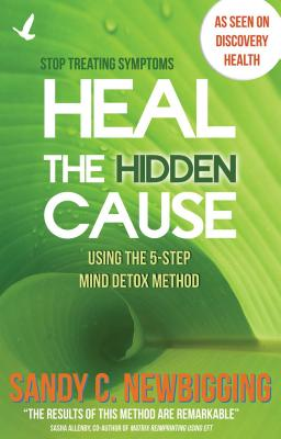 Heal the Hidden Cause: Using the 5-Step Mind Detox Method - Newbigging, Sandy C., and Allenby, Sasha (Foreword by)