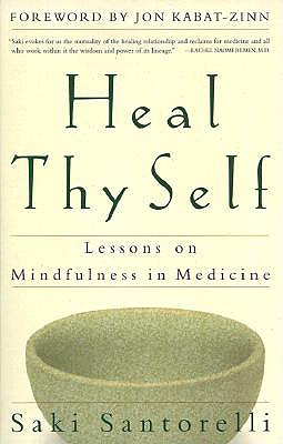 Heal Thy Self: Lessons on Mindfulness in Medicine - Santorelli, Saki, Edd, Ma, and Kabat-Zinn, Jon, PH.D. (Foreword by)