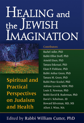 Healing and the Jewish Imagination: Spiritual and Practical Perspectives on Judaism and Health - Cutter, William, Rabbi, PhD (Editor), and Adler, Rachel, Rabbi, PhD (Contributions by), and Eisen, Arnold, PhD (Contributions...