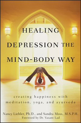 Healing Depression the Mind-Body Way: Creating Happiness Through Meditation, Yoga, and Ayurveda - Liebler, Nancy Cullen, and Moss, Sandra, and Lad, Vasant (Foreword by)