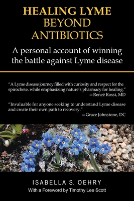 Healing Lyme Beyond Antibiotics: A Personal Account of Winning the Battle Against Lyme Disease - Oehry, Isabella S, and Scott, Timothy Lee (Foreword by)