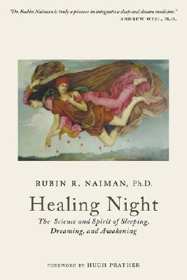 Healing Night: The Science and Spirit of Sleeping, Dreaming, and Awakening - Naiman, Rubin R