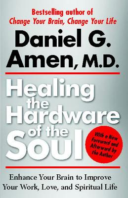 Healing the Hardware of the Soul: Enhance Your Brain to Improve Your Work, Love, and Spiritual Life - Amen, Daniel G, Dr., M.D.