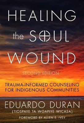 Healing the Soul Wound: Trauma-Informed Counseling for Indigenous Communities - Duran, Eduardo, and Ivey, Allen E (Foreword by)