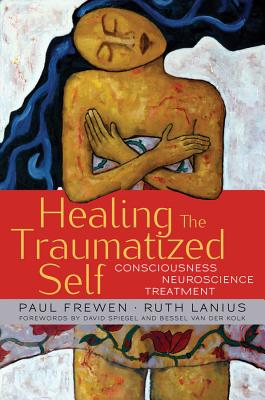 Healing the Traumatized Self: Consciousness, Neuroscience, Treatment - Frewen, Paul, and Lanius, Ruth, and Van Der Kolk, Bessel (Foreword by)
