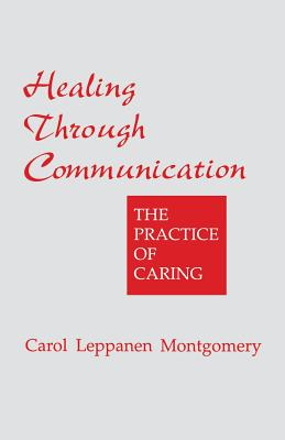 Healing Through Communication: The Practice of Caring - Montgomery, Carol Leppanen