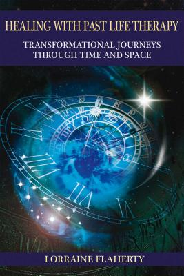 Healing with Past Life Therapy: Transformational Journeys Through Time and Space - Flaherty, Lorraine