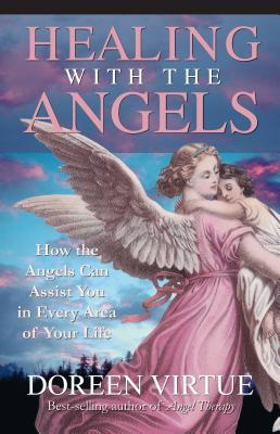 Healing with the Angels: How the Angels Can Assist You in Every Area of Your Life - Virtue, Doreen, Ph.D., M.A., B.A.