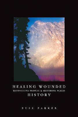 Healing Wounded History: Reconciling Peoples & Restoring Places - Parker, Russ