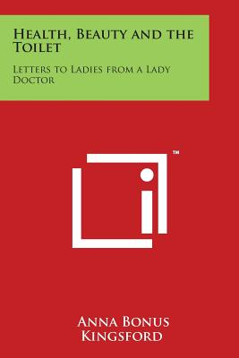 Health, Beauty and the Toilet: Letters to Ladies from a Lady Doctor - Kingsford, Anna Bonus