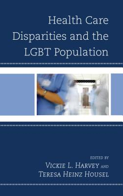 Health Care Disparities and the LGBT Population - Harvey, Vickie L. (Editor), and Heinz Housel, Teresa (Editor)