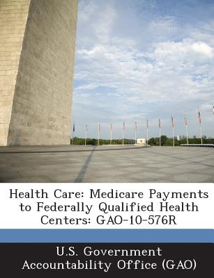 Health Care: Medicare Payments to Federally Qualified Health Centers: Gao-10-576r - U S Government Accountability Office (G (Creator)