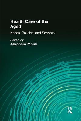 Health Care of the Aged: Needs, Policies, and Services - Monk, Abraham