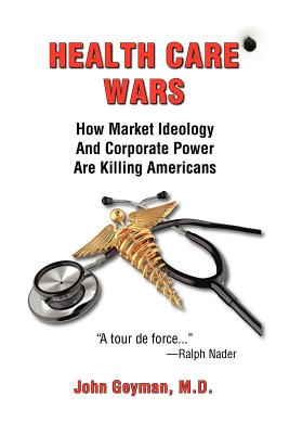 Health Care Wars: How Market Ideology and Corporate Power Are Killing Americans - Geyman, John