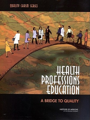 Health Professions Education: A Bridge to Quality - Institute of Medicine, and Board on Health Care Services, and Committee on the Health Professions Education Summit