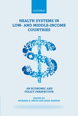 Health Systems in Low- and Middle-Income Countries: An economic and policy perspective - Smith, Richard D. (Editor), and Hanson, Kara (Editor)