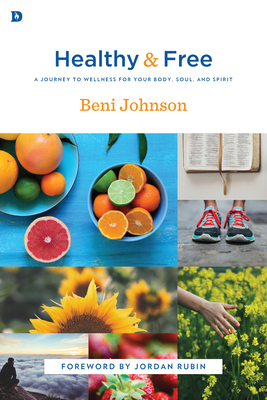 Healthy and Free: A Journey to Wellness for Your Body, Soul, and Spirit - Johnson, Beni, and Rubin, Jordan (Foreword by)