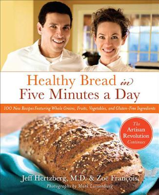 Healthy Bread in Five: 100 New Recipes Featuring Whole Grains, Fruits, Vegetables, and Gluten-Free Ingredients - Hertzberg, Jeff, and Francois, Zoe, and Luinenburg, Mark (Photographer)