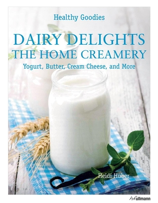 Healthy Goodies: Dairy Delights: The Home Creamery - Huber, Heidi