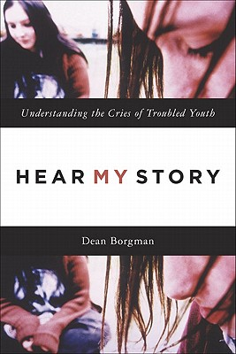 Hear My Story: Understanding the Cries of Troubled Youth - Borgman, Dean