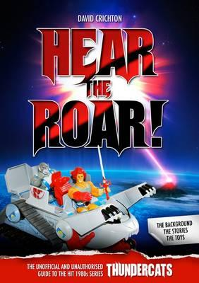 Hear the Roar! The Unofficial and Unauthorised Guide to the Hit 1980s Series Thundercats - Crichton, David