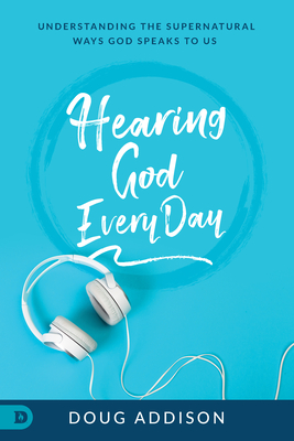 Hearing God Every Day: Understanding the Supernatural Ways God Speaks to Us - Addison, Doug