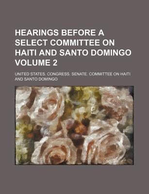 Hearings Before a Select Committee on Haiti and Santo Domingo Volume 2 - Domingo, United States Congress
