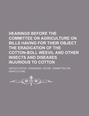 Hearings Before the Committee on Agriculture on Bills Having for Their Object the Eradication of the Cotton-Boll Weevil and Other Insects and Diseases Injurious to Cotton - Agriculture, United States Congress