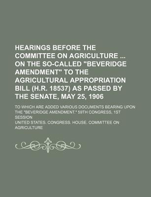 Hearings Before the Committee on Agriculture on the So-Called Beveridge Amendment to the Agricultural Appropriation Bill (H.R. 18537) as Passed by the - Agriculture, United States Congress