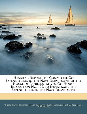 Hearings Before the Committee on Expenditures in the Navy Department of the House of Representatives, on House Resolution No. 109, to Investigate the Expenditures in the Navy Department - United States Congress House Committe, States Congress House Committe (Creator)