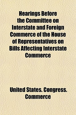 Hearings Before the Committee on Interstate and Foreign Commerce of the House of Representatives on Bills Affecting Interstate Commerce - Commerce, United States Congress
