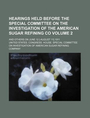 Hearings Held Before the Special Committee on the Investigation of the American Sugar Refining Co; And Others on June 12 [-August 11] 1911 Volume 2 - Company, United States Congress