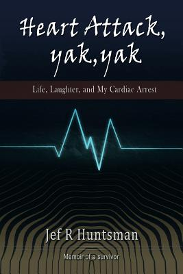 Heart Attack, Yak, Yak: Life, Laughter and My Cardiac Arrest - Huntsman, Jef R