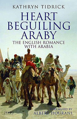 Heart Beguiling Araby: The English Romance with Arabia - Tidrick, Kathryn, and Hourani, Albert, Professor (Foreword by)