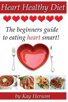Heart Healthy Diet: The Beginners Guide to Eating Heart Smart! - Hersom, Kay