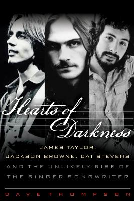 Hearts of Darkness: James Taylor, Jackson Browne, Cat Stevens and the Unlikely Rise of the Singer-Songwriter - Thompson, Dave