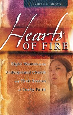 Hearts of Fire: Eight Women in the Underground Church and Their Stories of Costly Faith - The Voice of the Martyrs, and Thomas Nelson Publishers