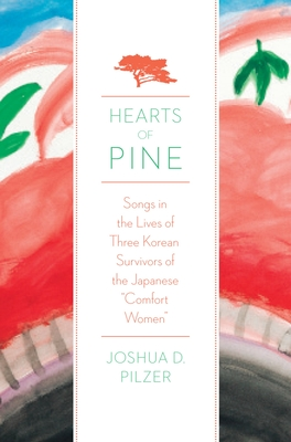 "Hearts of Pine: Songs in the Lives of Three Korean Survivors of the Japanese ""comfort Women"" - Pilzer, Joshua D"