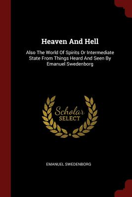 Heaven and Hell: Also the World of Spirits or Intermediate State from Things Heard and Seen by Emanuel Swedenborg - Swedenborg, Emanuel