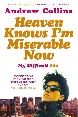 Heaven Knows I'm Miserable Now: My Difficult 80s - Collins, Andrew
