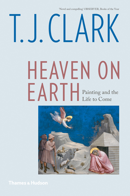 Heaven on Earth: Painting and the Life to Come - Clark, T J