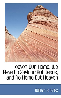 Heaven Our Home: We Have No Saviour But Jesus, and No Home But Heaven - Branks, William