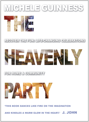 Heavenly Party: Life-changing Celebrations for Home and Community - Guinness, Michele