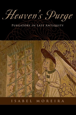 Heaven's Purge: Purgatory in Late Antiquity - Moreira, Isabel